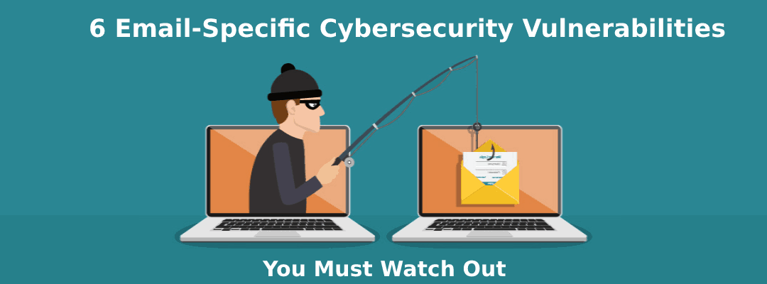 6 Email-Specific Cybersecurity Vulnerabilities to Watch Out For