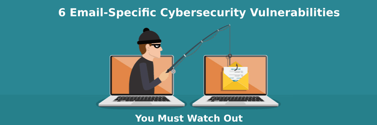 6 email specific cyber security vulnerabilities you must watch out